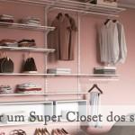 Como ter um Super Closet dos seus sonhos