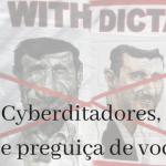 Cyberditadores – que preguiça de vocês!