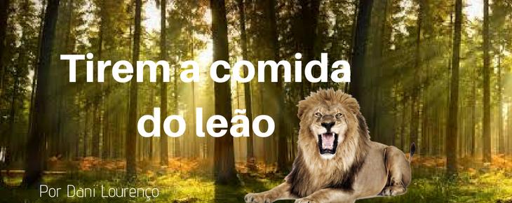 Tirem a comida do leão!