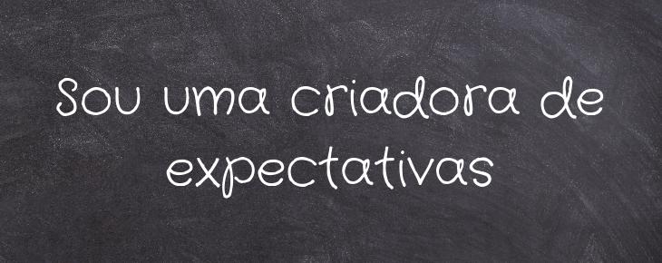 Sou uma criadora de expectativas